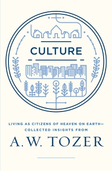 Culture: Living as Citizens of Heaven on Earth?Collected Insights from A.W. Tozer