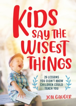 Kids Say the Wisest Things: 26 Lessons You Didn't Know Children Could Teach You