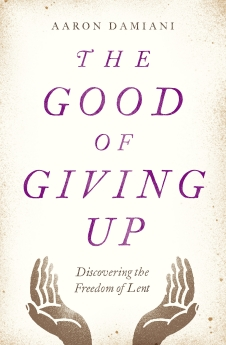 The Good of Giving Up: Discovering the Freedom of Lent