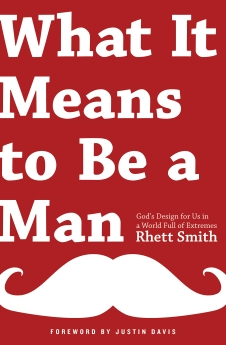 What it Means to be a Man: God's Design for Us in a World Full of Extremes